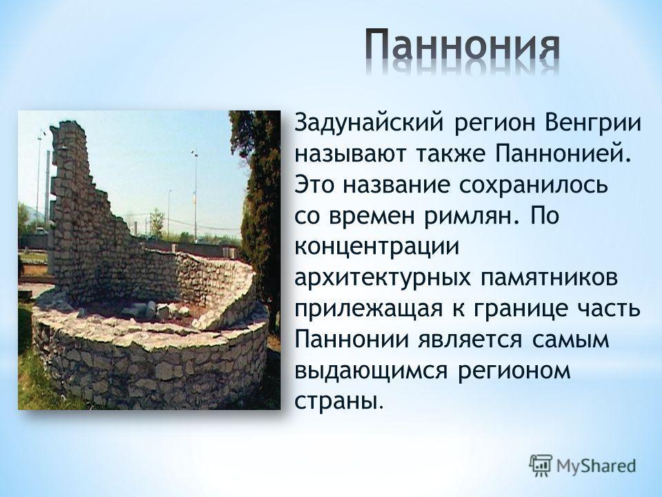 Задунайский регион Венгрии называют также Паннонией. Это название сохранилось со времен римлян. По концентрации архитектурных памятников прилежащая к границе часть Паннонии является самым выдающимся регионом страны.