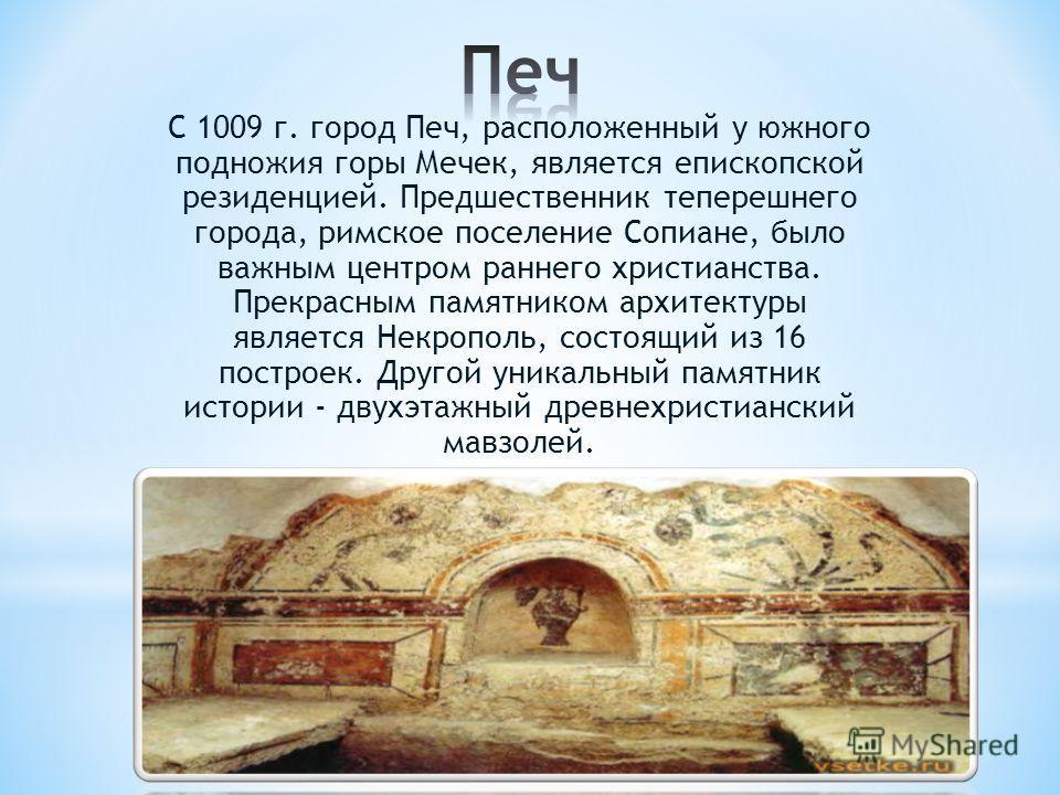 С 1009 г. город Печ, расположенный у южного подножия горы Мечек, является епископской резиденцией. Предшественник теперешнего города, римское поселение Сопиане, было важным центром раннего христианства. Прекрасным памятником архитектуры является Некр