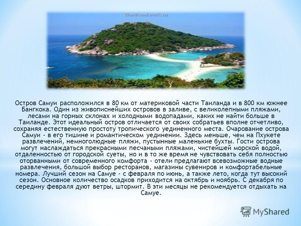 Остров Самуи расположился в 80 км от материковой части Таиланда и в 800 км южнее Бангкока. Один из живописнейших островов в заливе, с великолепными пляжами, лесами на горных склонах и холодными водопадами, каких не найти больше в Таиланде. Этот идеа