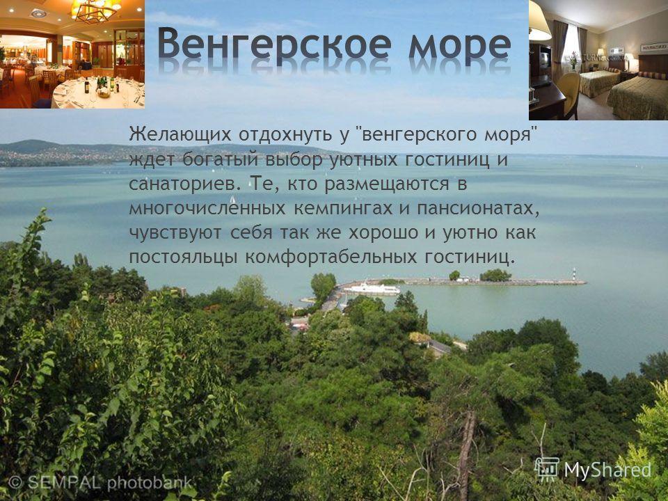 Желающих отдохнуть у венгерского моря ждет богатый выбор уютных гостиниц и санаториев. Те, кто размещаются в многочисленных кемпингах и пансионатах, чувствуют себя так же хорошо и уютно как постояльцы комфортабельных гостиниц.