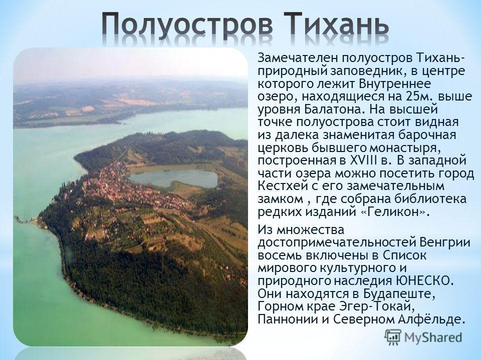 Замечателен полуостров Тихань- природный заповедник, в центре которого лежит Внутреннее озеро, находящиеся на 25 м. выше уровня Балатона. На высшей точке полуострова стоит видная из далека знаменитая барочная церковь бывшего монастыря, построенная в