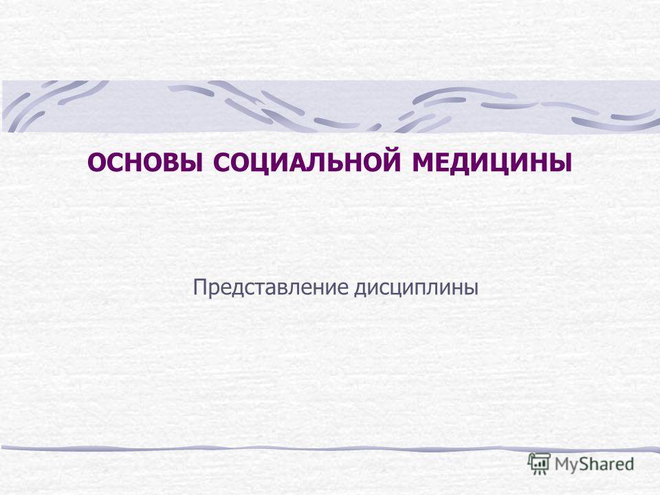 ОСНОВЫ СОЦИАЛЬНОЙ МЕДИЦИНЫ Представление дисциплины