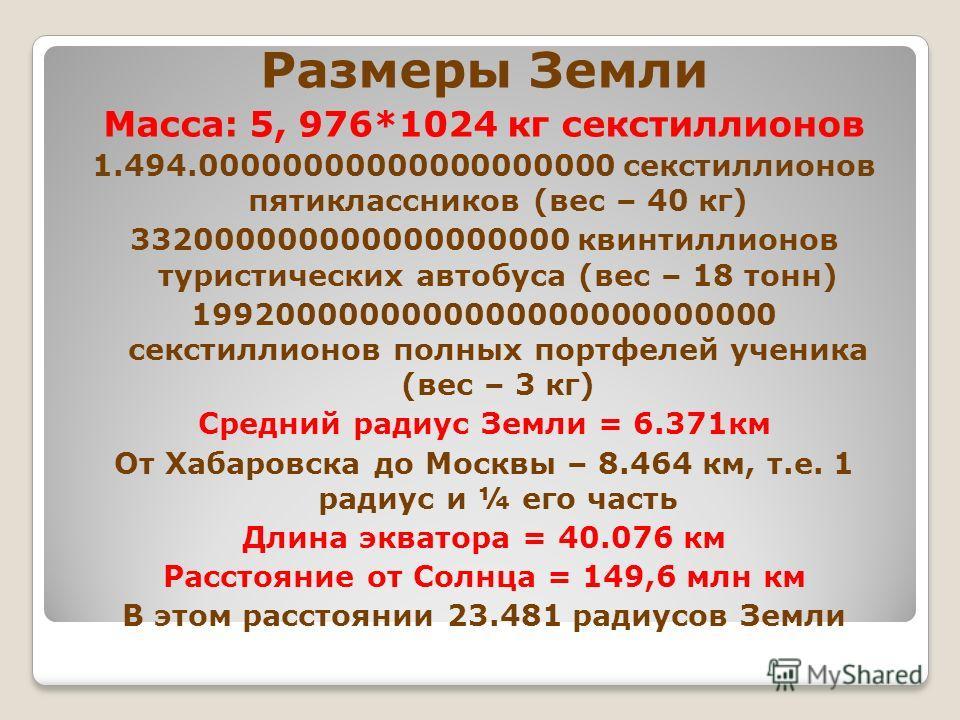 Размеры Земли Масса: 5, 976*1024 кг секстиллионов 1.494.00000000000000000000 секстиллионов пятиклассников (вес – 40 кг) 332000000000000000000 квинтиллионов туристических автобуса (вес – 18 тонн) 1992000000000000000000000000 секстиллионов полных портф