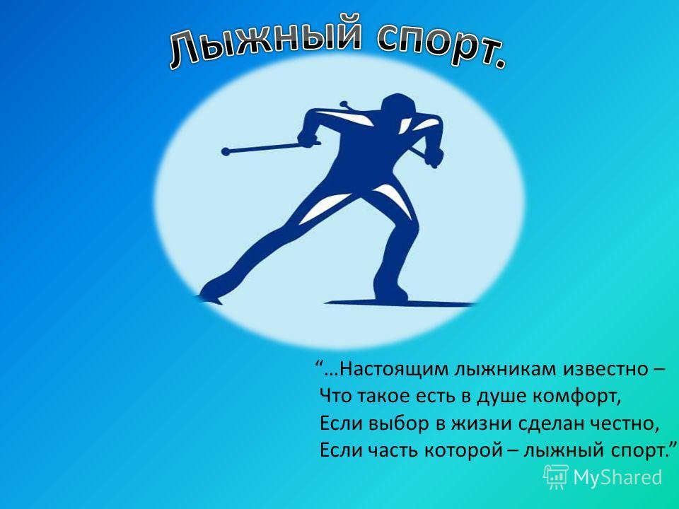 …Настоящим лыжникам известно – Что такое есть в душе комфорт, Если выбор в жизни сделан честно, Если часть которой – лыжный спорт.