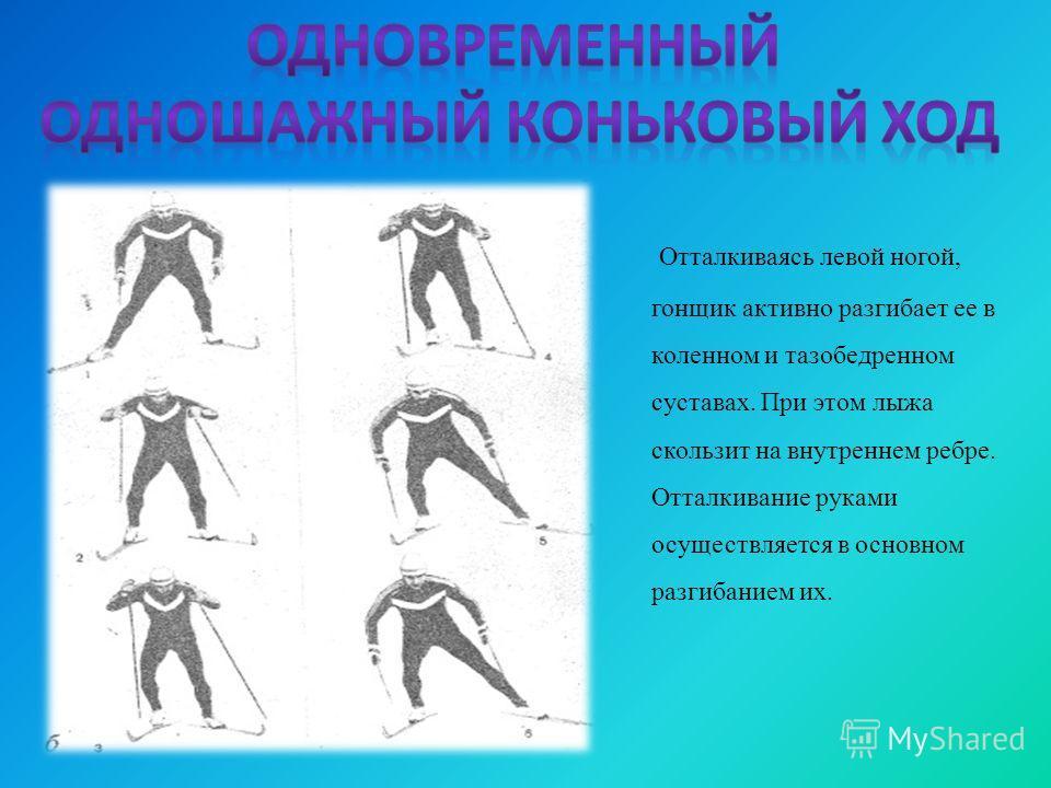 Отталкиваясь левой ногой, гонщик активно разгибает ее в коленном и тазобедренном суставах. При этом лыжа скользит на внутреннем ребре. Отталкивание руками осуществляется в основном разгибанием их.