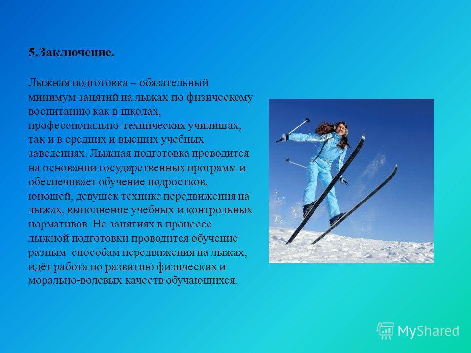 5.Заключение. Лыжная подготовка – обязательный минимум занятий на лыжах по физическому воспитанию как в школах, профессионально-технических училищах, так и в средних и высших учебных заведениях. Лыжная подготовка проводится на основании государственн