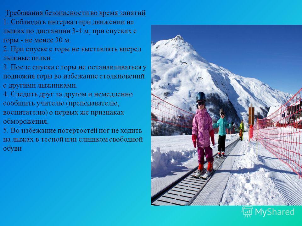 Требования безопасности во время занятий 1. Соблюдать интервал при движении на лыжах по дистанции 3-4 м, при спусках с горы - не менее 30 м. 2. При спуске с горы не выставлять вперед лыжные палки. 3. После спуска с горы не останавливаться у подножия