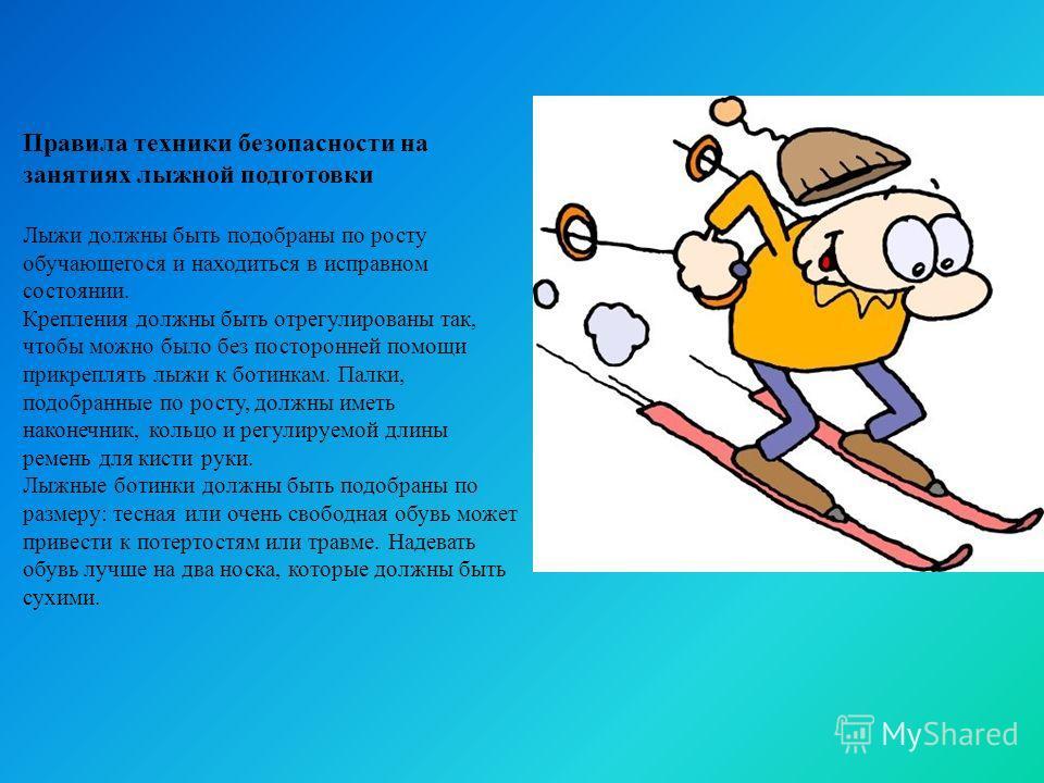 Правила техники безопасности на занятиях лыжной подготовки Лыжи должны быть подобраны по росту обучающегося и находиться в исправном состоянии. Крепления должны быть отрегулированы так, чтобы можно было без посторонней помощи прикреплять лыжи к ботин