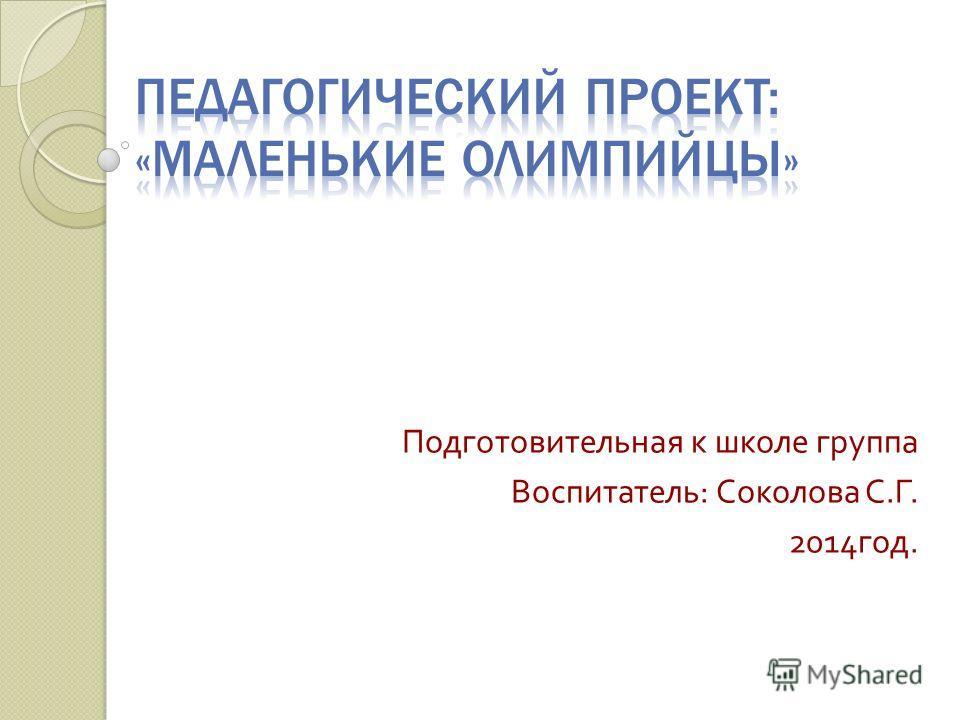 Подготовительная к школе группа Воспитатель : Соколова С. Г. 2014 год.