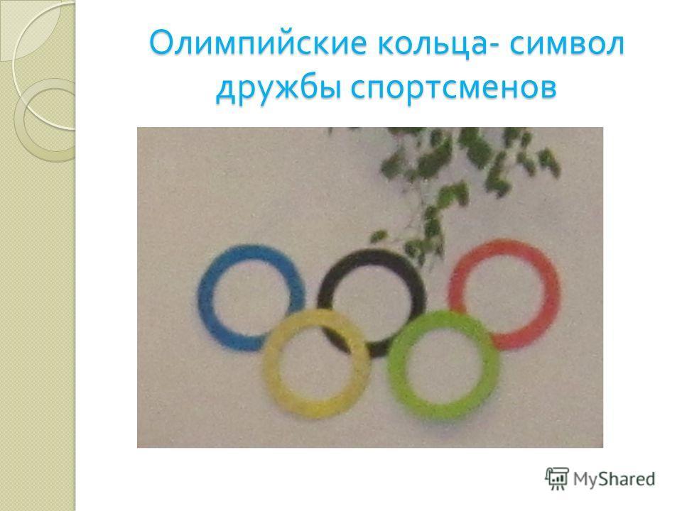 Олимпийские кольца - символ дружбы спортсменов