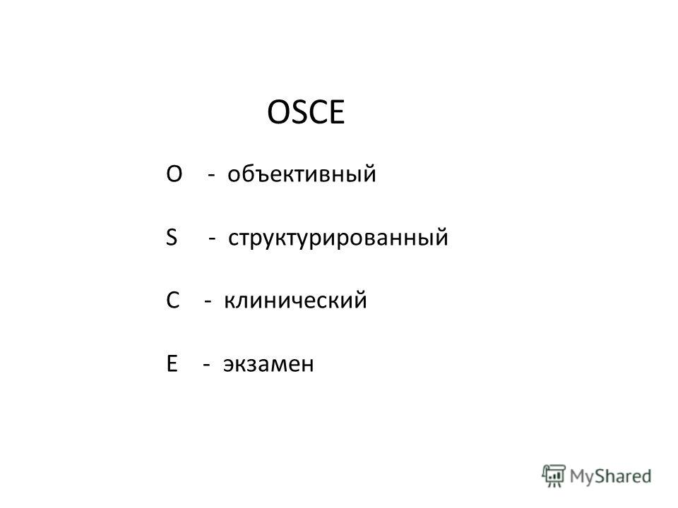 OSСE O - объективный S - структурированный С - клинический E - экзамен