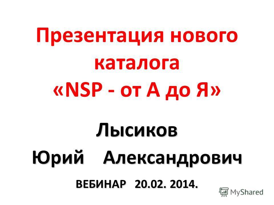 Презентация нового каталога «NSP - от А до Я» Лысиков Юрий Александрович ВЕБИНАР 20.02. 2014.