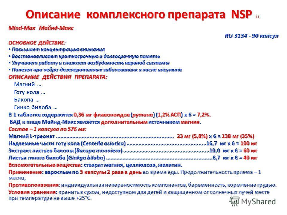 Описание комплексного препарата NSP Описание комплексного препарата NSP 11 Mind-Max Майнд-Макс RU 3134 - 90 капсул ОСНОВНОЕ ДЕЙСТВИЕ: Повышает концентрацию внимания Повышает концентрацию внимания Восстанавливает краткосрочную и долгосрочную память Во