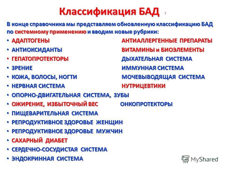 Классификация БАД Классификация БАД 7 В конце справочника мы представляем обновленную классификацию БАД по системному применению и вводим новые рубрики: АДАПТОГЕНЫ АНТИАЛЛЕРГЕННЫЕ ПРЕПАРАТЫ АДАПТОГЕНЫ АНТИАЛЛЕРГЕННЫЕ ПРЕПАРАТЫ АНТИОКСИДАНТЫ ВИТАМИНЫ