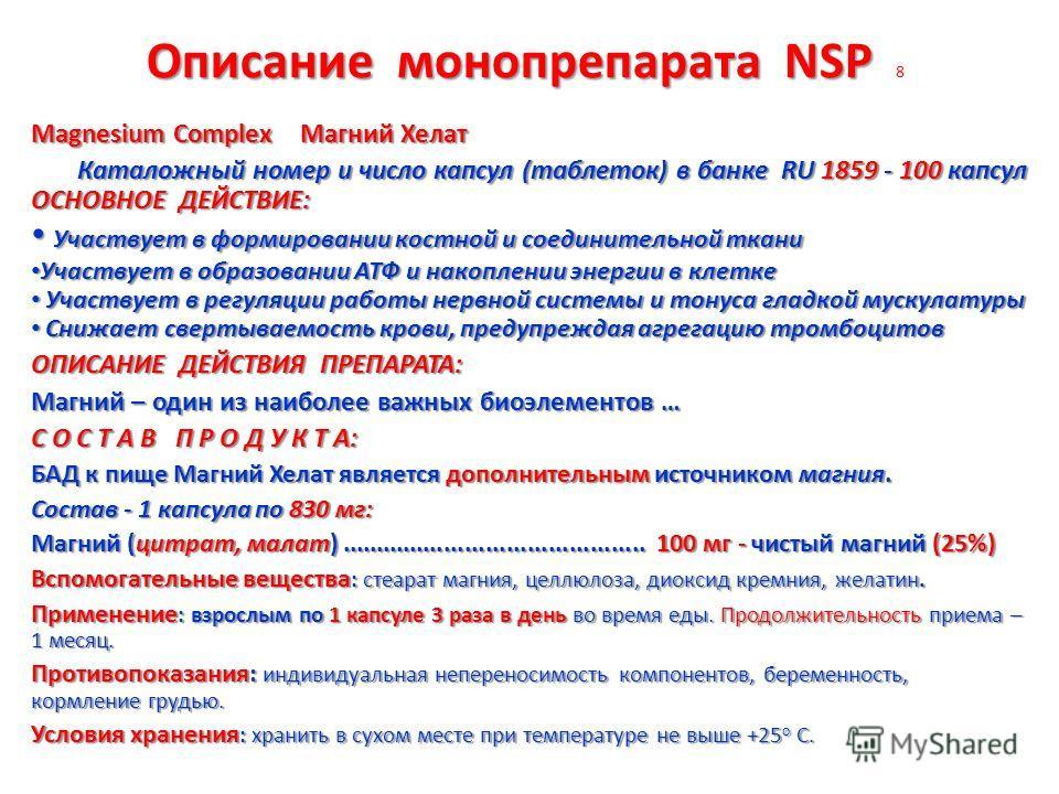 Описание монопрепарата NSP Описание монопрепарата NSP 8 Magnesium Сomplex Магний Хелат Каталожный номер и число капсул (таблеток) в банке RU 1859 - 100 капсул Каталожный номер и число капсул (таблеток) в банке RU 1859 - 100 капсул ОСНОВНОЕ ДЕЙСТВИЕ: