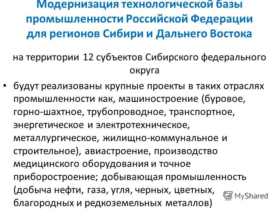Модернизация технологической базы промышленности Российской Федерации для регионов Сибири и Дальнего Востока на территории 12 субъектов Сибирского федерального округа будут реализованы крупные проекты в таких отраслях промышленности как, машиностроен