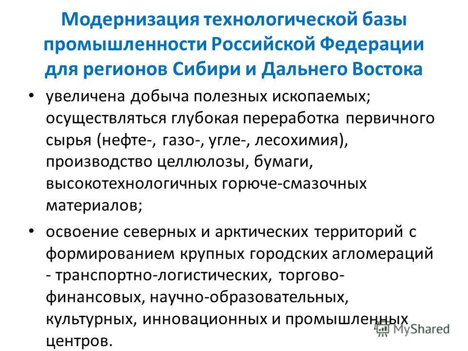 Модернизация технологической базы промышленности Российской Федерации для регионов Сибири и Дальнего Востока увеличена добыча полезных ископаемых; осуществляться глубокая переработка первичного сырья (нефте-, газо-, угле-, лесохимия), производство це