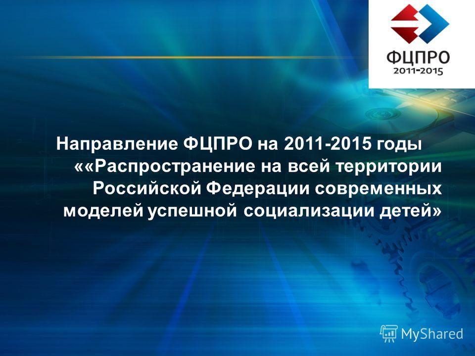 Направление ФЦПРО на 2011-2015 годы ««Распространение на всей территории Российской Федерации современных моделей успешной социализации детей»