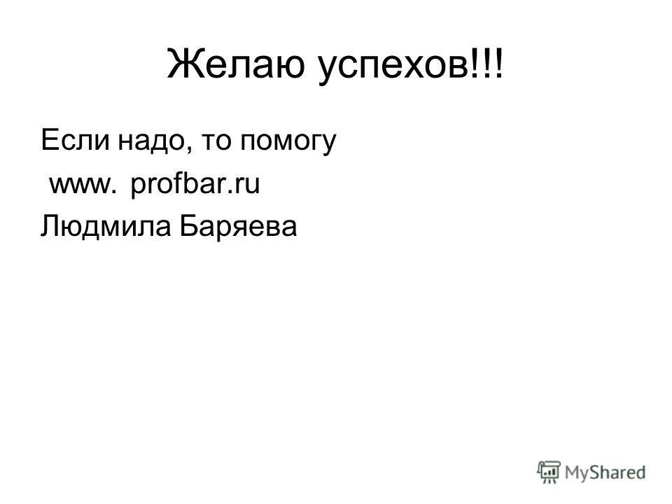 Желаю успехов!!! Если надо, то помогу www. profbar.ru Людмила Баряева