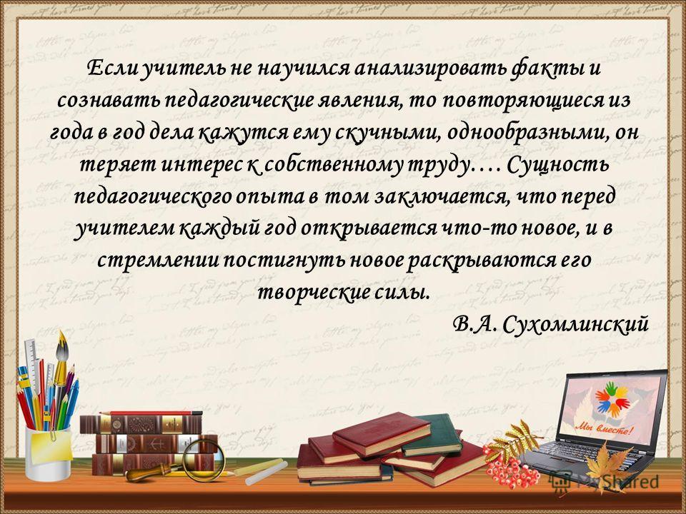 Если учитель не научился анализировать факты и сознавать педагогические явления, то повторяющиеся из года в год дела кажутся ему скучными, однообразными, он теряет интерес к собственному труду…. Сущность педагогического опыта в том заключается, что п
