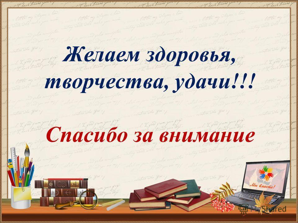 Желаем здоровья, творчества, удачи!!! Спасибо за внимание