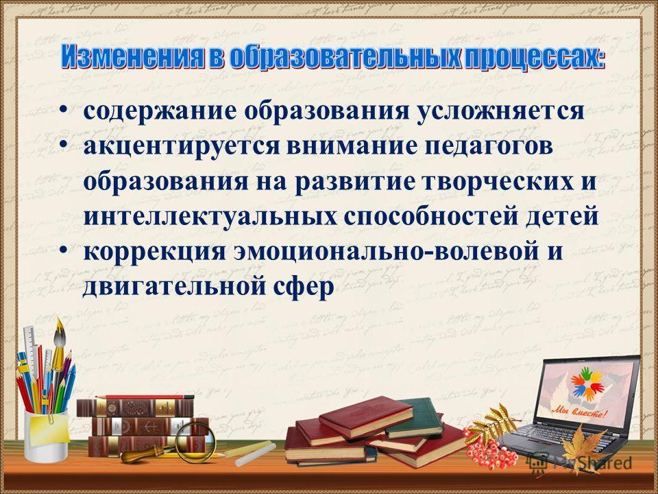 содержание образования усложняется акцентируется внимание педагогов образования на развитие творческих и интеллектуальных способностей детей коррекция эмоционально-волевой и двигательной сфер