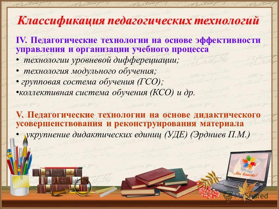 Классификация педагогических технологий IV. Педагогические технологии на основе эффективности управления и организации учебного процесса технологии уровневой дифферециации; технология модульного обучения; групповая состема обучения (ГСО); коллективна