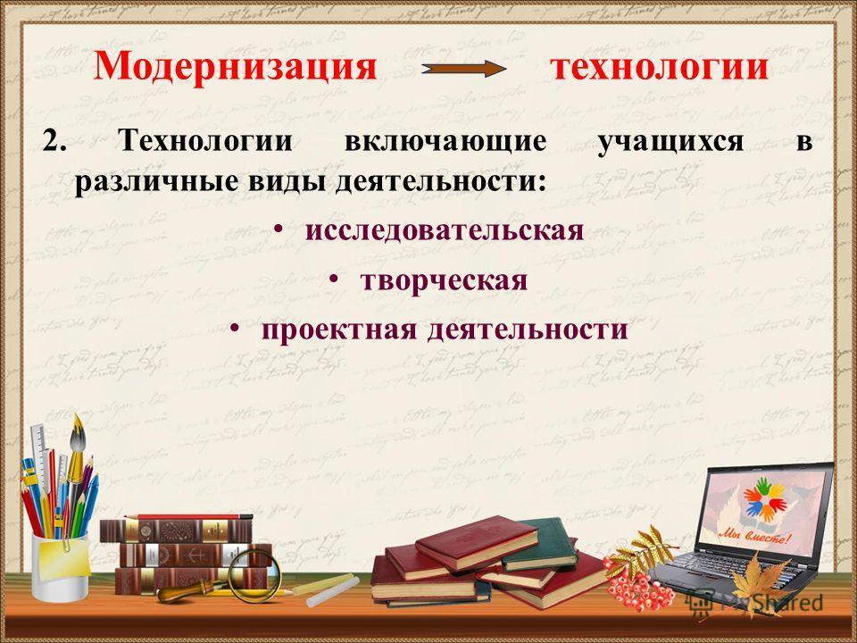 Модернизация технологии 2. Технологии включающие учащихся в различные виды деятельности: исследовательская творческая проектная деятельности