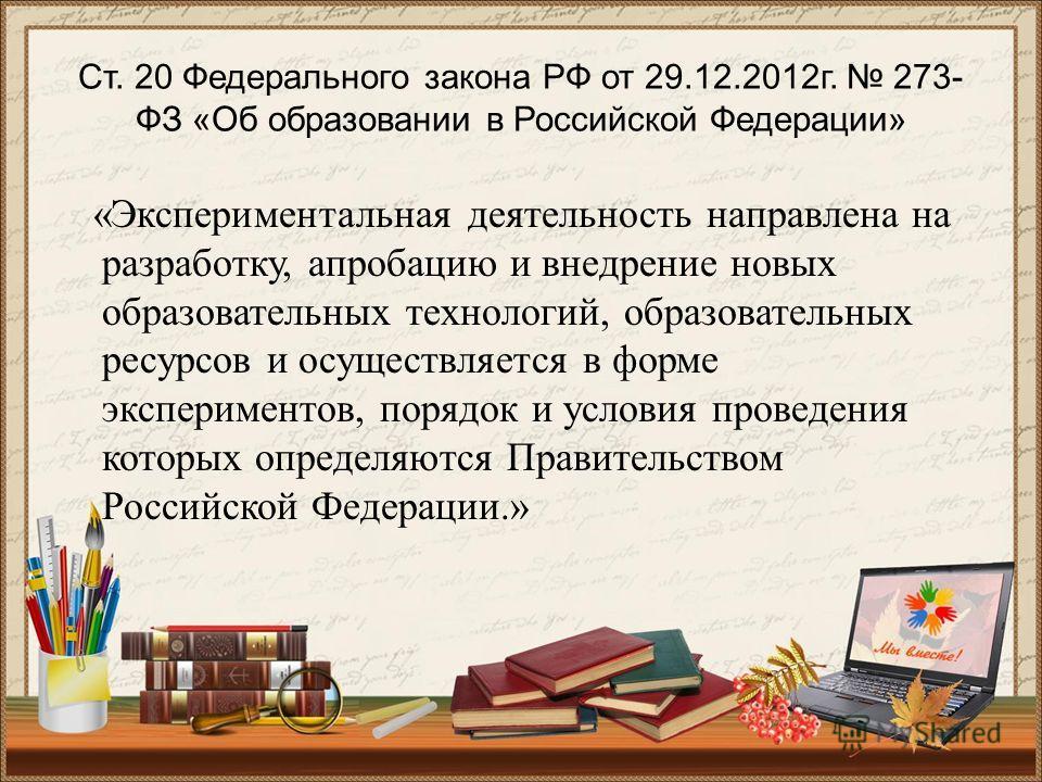 Ст. 20 Федерального закона РФ от 29.12.2012 г. 273- ФЗ «Об образовании в Российской Федерации» «Экспериментальная деятельность направлена на разработку, апробацию и внедрение новых образовательных технологий, образовательных ресурсов и осуществляется