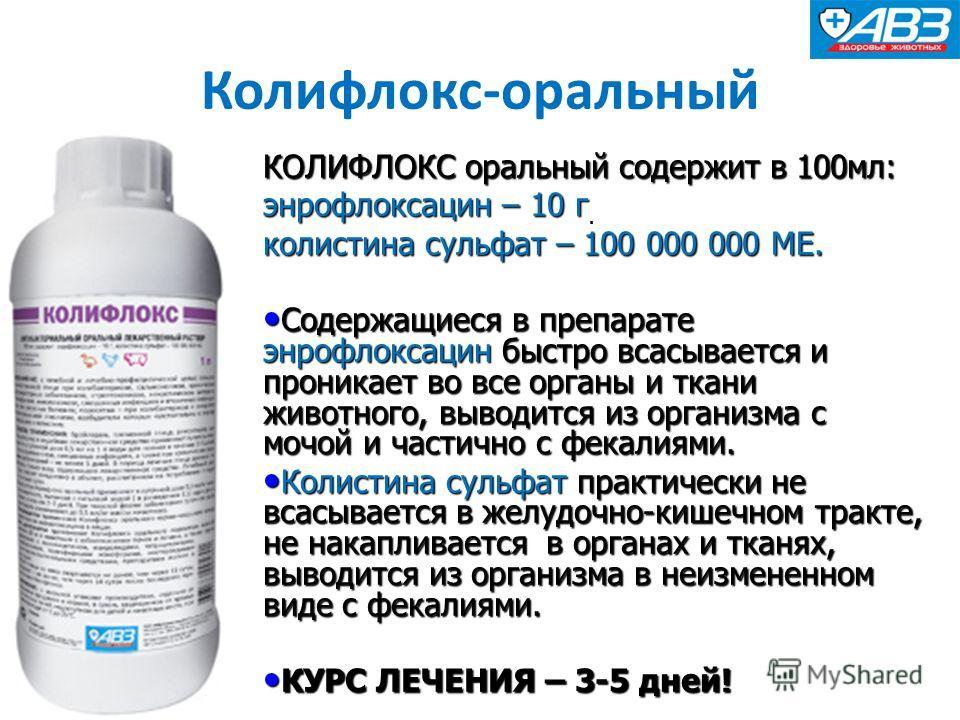 КОЛИФЛОКС оральный содержит в 100 мл: энрофлоксацин – 10 г колистина сульфат – 100 000 000 МЕ. Содержащиеся в препарате энрофлоксацин быстро всасывается и проникает во все органы и ткани животного, выводится из организма с мочой и частично с фекалиям