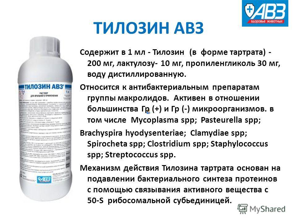 ТИЛОЗИН АВЗ Содержит в 1 мл - Тилозин (в форме тартрата) - 200 мг, лактулозу- 10 мг, пропиленгликоль 30 мг, воду дистиллированную. Относится к антибактериальным препаратам группы макролидов. Активен в отношении большинства Гр (+) и Гр (-) микрооргани