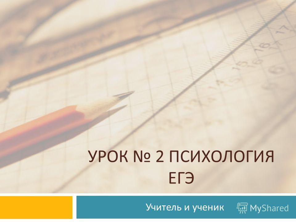 УРОК 2 ПСИХОЛОГИЯ ЕГЭ Учитель и ученик