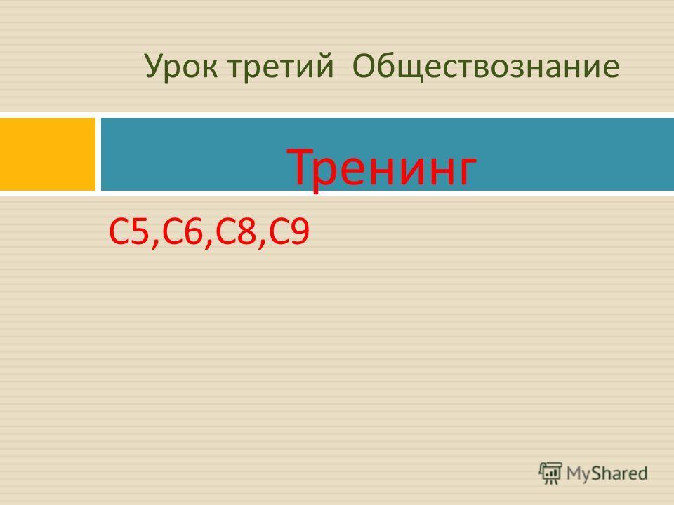 С 5, С 6, С 8, С 9 Урок третий Обществознание Тренинг