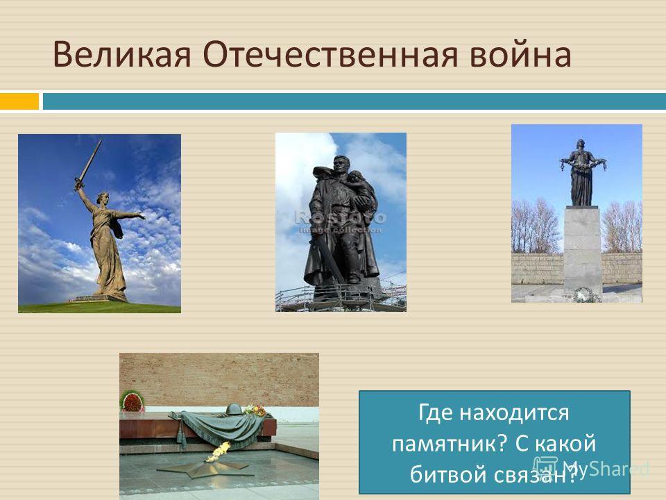Великая Отечественная война Где находится памятник ? С какой битвой связан ?