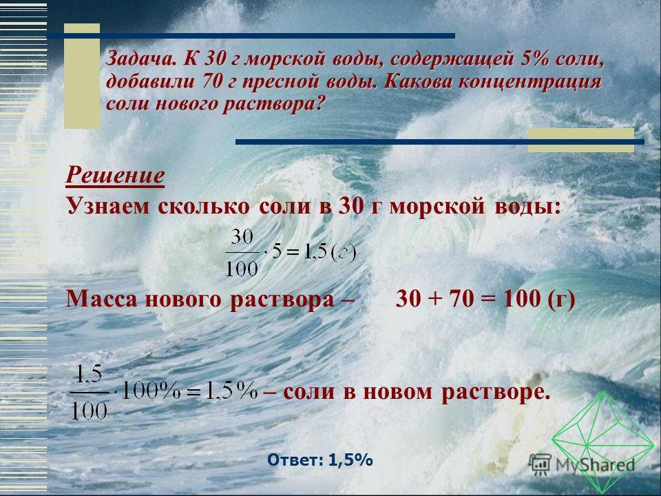 Ответ: 1,5% Задача. К 30 г морской воды, содержащей 5% соли, добавили 70 г пресной воды. Какова концентрация соли нового раствора? Решение Узнаем сколько соли в 30 г морской воды: Масса нового раствора – 30 + 70 = 100 (г) – соли в новом растворе.