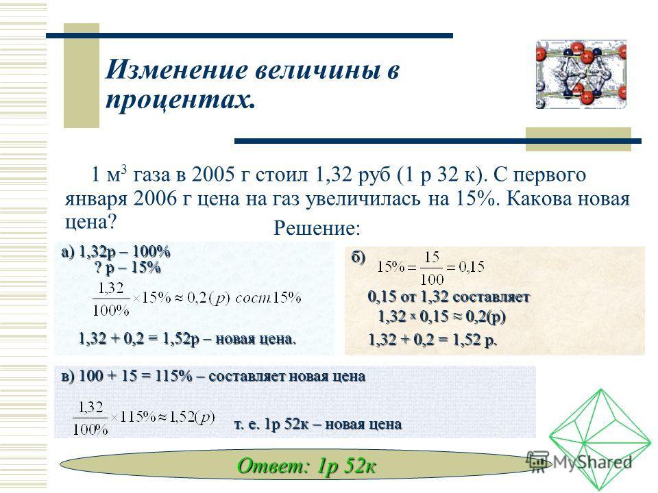 Изменение величины в процентах. 1 м 3 газа в 2005 г стоил 1,32 руб (1 р 32 к). С первого января 2006 г цена на газ увеличилась на 15%. Какова новая цена? Решение: а) 1,32 р – 100% ? р – 15% ? р – 15% 1,32 + 0,2 = 1,52 р – новая цена. 1,32 + 0,2 = 1,5