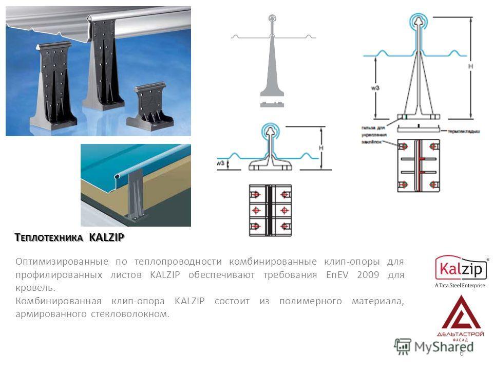 Т ЕПЛОТЕХНИКА KALZIP Оптимизированные по теплопроводности комбинированные клип-опоры для профилированных листов KALZIP обеспечивают требования EnEV 2009 для кровель. Комбинированная клип-опора KALZIP состоит из полимерного материала, армированного ст