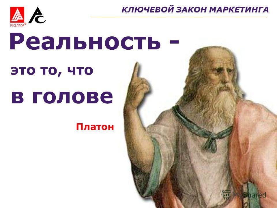 это то, что КЛЮЧЕВОЙ ЗАКОН МАРКЕТИНГА Платон Реальность - в голове