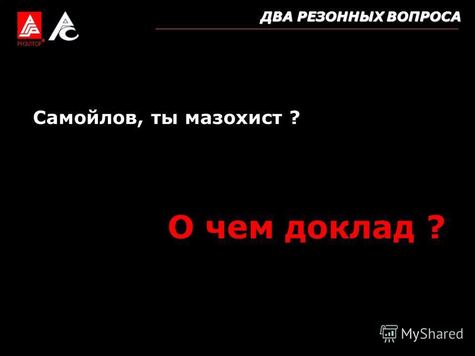 ДВА РЕЗОННЫХ ВОПРОСА Самойлов, ты мазохист ? О чем доклад ?