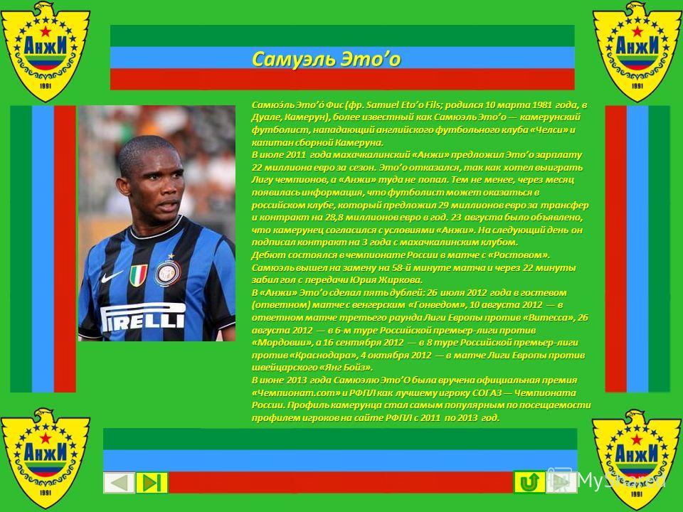 Самюэ́ль Этоо́ Фис (фр. Samuel Etoo Fils; родился 10 марта 1981 года, в Дуале, Камерун), более известный как Самюэль Этоо камерунский футболист, нападающий английского футбольного клуба «Челси» и капитан сборной Камеруна. В июле 2011 года махачкалинс