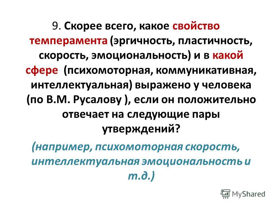 9. Скорее всего, какое свойство темперамента (эргичность, пластичность, скорость, эмоциональность) и в какой сфере (психомоторная, коммуникативная, интеллектуальная) выражено у человека (по В.М. Русалову ), если он положительно отвечает на следующие