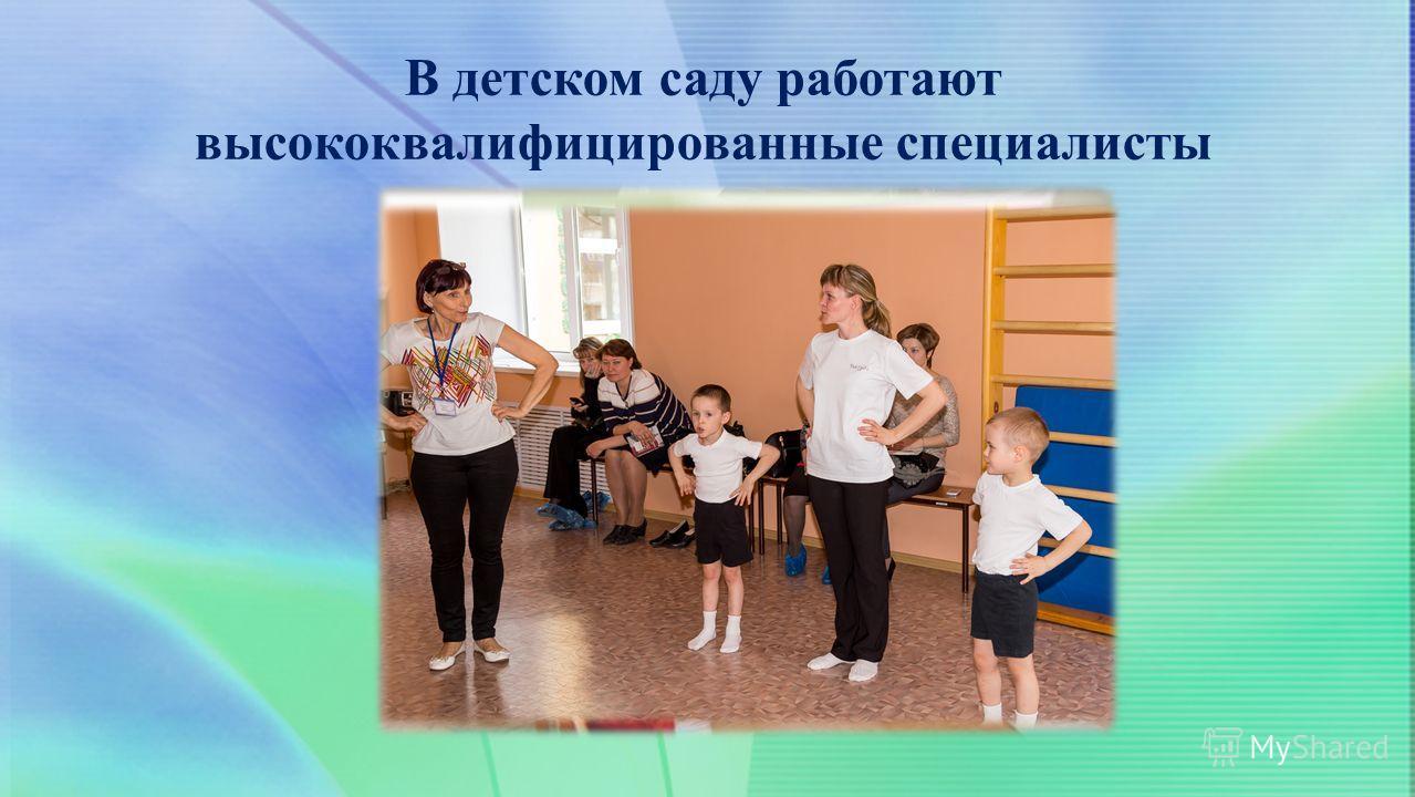 В детском саду работают высококвалифицированные специалисты