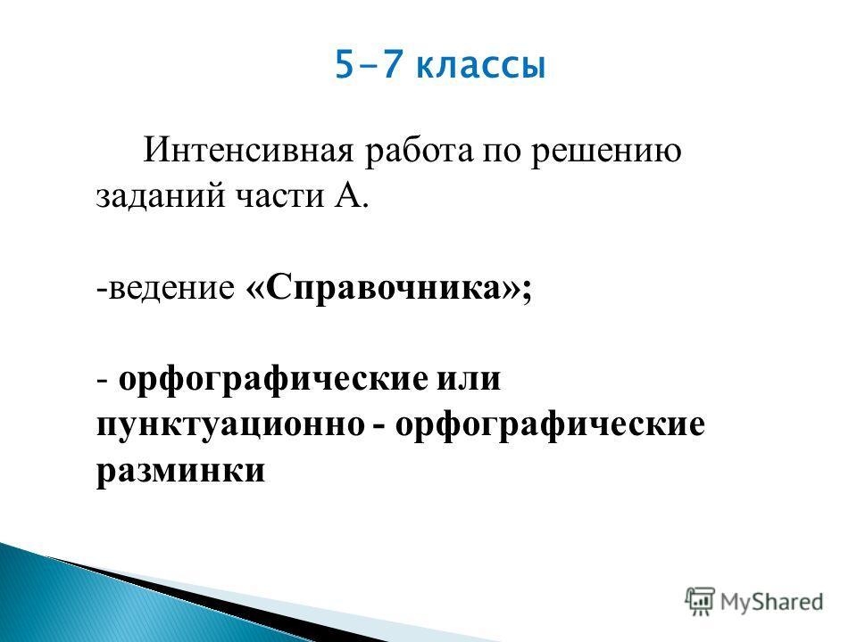 5-7 классы Интенсивная работа по решению заданий части А. -ведение «Справочника»; - орфографические или пунктуационно - орфографические разминки