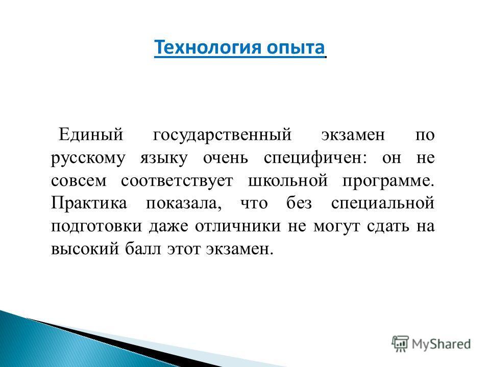 Технология опыта Единый государственный экзамен по русскому языку очень специфичен: он не совсем соответствует школьной программе. Практика показала, что без специальной подготовки даже отличники не могут сдать на высокий балл этот экзамен.