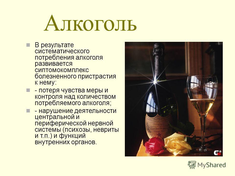 Алкоголь В результате систематического потребления алкоголя развивается сиптомокомплекс болезненного пристрастия к нему: - потеря чувства меры и контроля над количеством потребляемого алкоголя; - нарушение деятельности центральной и периферической не