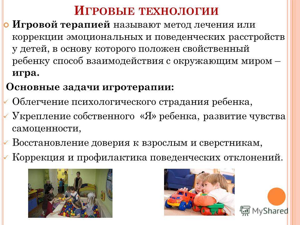 И ГРОВЫЕ ТЕХНОЛОГИИ Игровой терапией называют метод лечения или коррекции эмоциональных и поведенческих расстройств у детей, в основу которого положен свойственный ребенку способ взаимодействия с окружающим миром – игра. Основные задачи игротерапии: