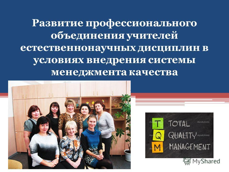 Развитие профессионального объединения учителей естественнонаучных дисциплин в условиях внедрения системы менеджмента качества