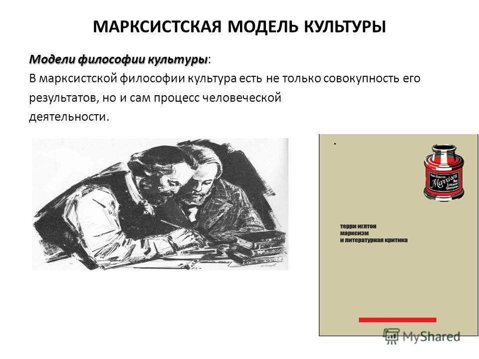 МАРКСИСТСКАЯ МОДЕЛЬ КУЛЬТУРЫ Модели философии культуры Модели философии культуры: В марксистской философии культура есть не только совокупность его результатов, но и сам процесс человеческой деятельности.