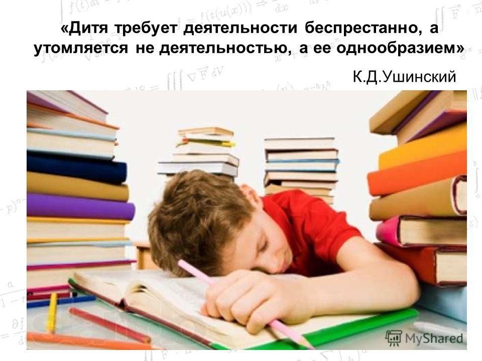 «Дитя требует деятельности беспрестанно, а утомляется не деятельностью, а ее однообразием» К.Д.Ушинский