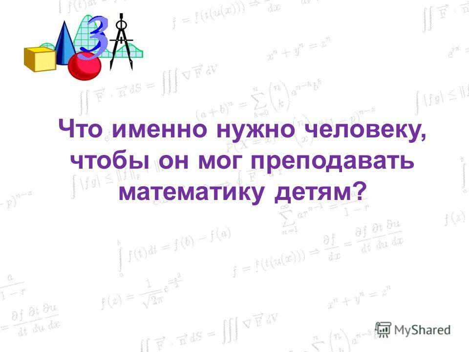 Что именно нужно человеку, чтобы он мог преподавать математику детям?